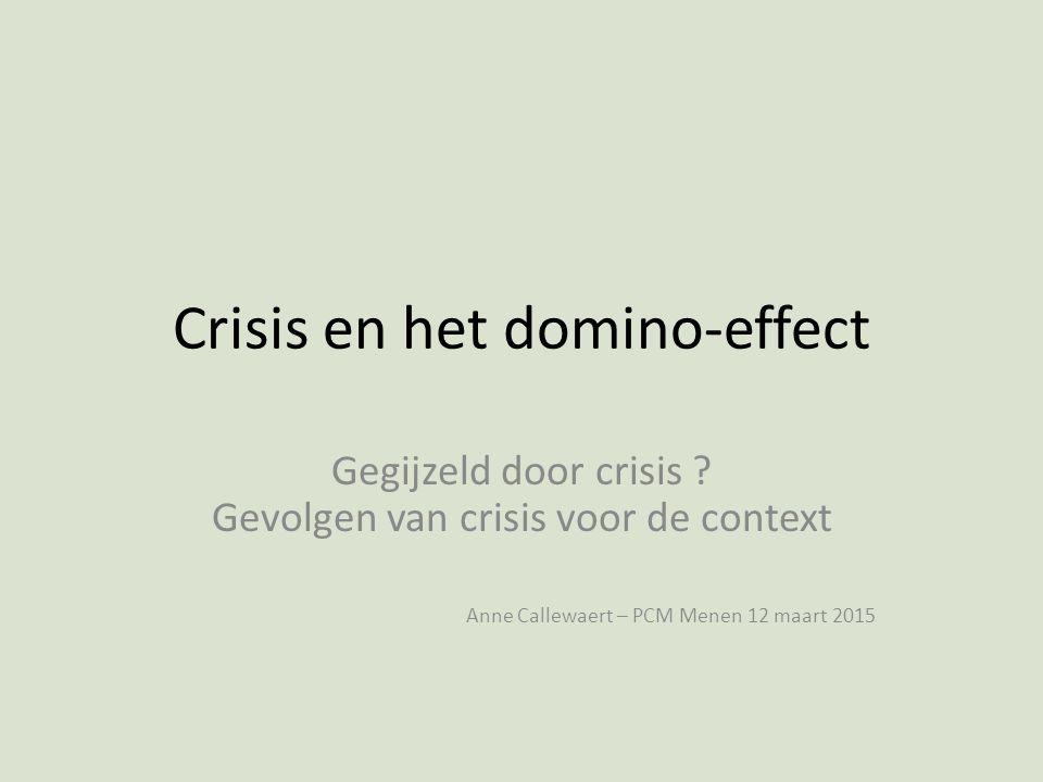 Crisis en het domino-effect Gegijzeld door crisis ? Gevolgen van crisis voor de context Anne Callewaert – PCM Menen 12 maart 2015
