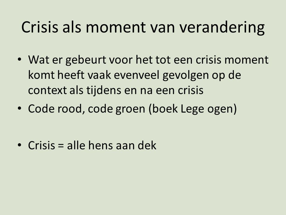 Crisis als moment van verandering Wat er gebeurt voor het tot een crisis moment komt heeft vaak evenveel gevolgen op de context als tijdens en na een crisis Code rood, code groen (boek Lege ogen) Crisis = alle hens aan dek