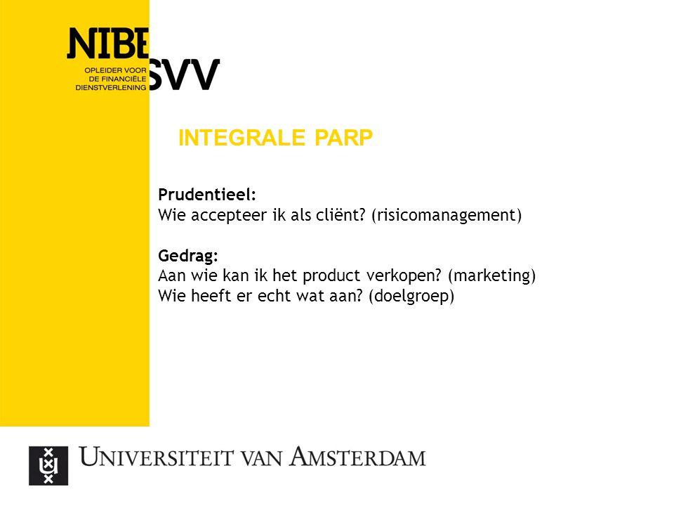 INTEGRALE PARP Prudentieel: Wie accepteer ik als cliënt? (risicomanagement) Gedrag: Aan wie kan ik het product verkopen? (marketing) Wie heeft er echt