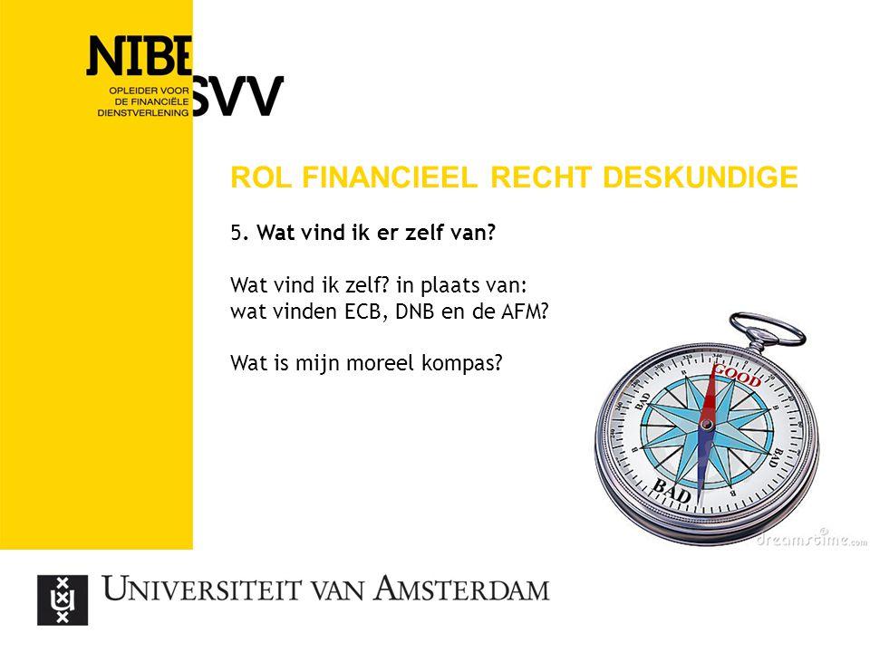 ROL FINANCIEEL RECHT DESKUNDIGE 5. Wat vind ik er zelf van? Wat vind ik zelf? in plaats van: wat vinden ECB, DNB en de AFM? Wat is mijn moreel kompas?