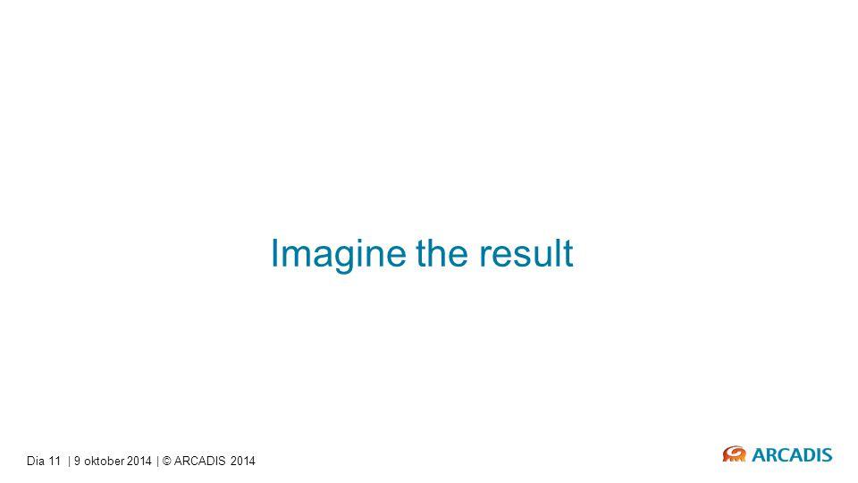 Imagine the result Dia 11   9 oktober 2014   © ARCADIS 2014