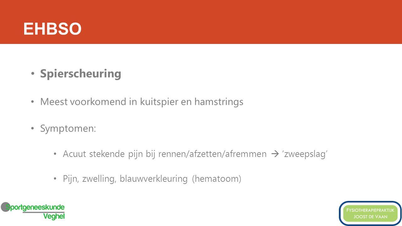 EHBSO Spierscheuring Meest voorkomend in kuitspier en hamstrings Symptomen: Acuut stekende pijn bij rennen/afzetten/afremmen  'zweepslag' Pijn, zwelling, blauwverkleuring (hematoom)