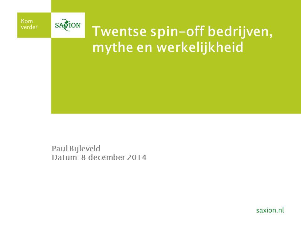 Twentse spin-off bedrijven, mythe en werkelijkheid Paul Bijleveld Datum: 8 december 2014