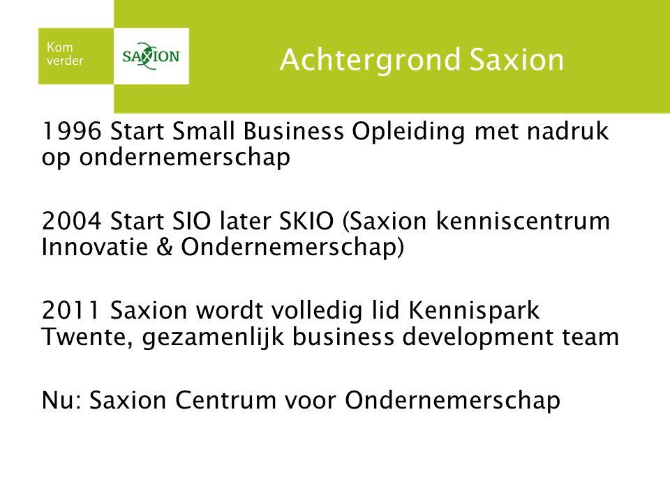 Achtergrond Saxion 1996 Start Small Business Opleiding met nadruk op ondernemerschap 2004 Start SIO later SKIO (Saxion kenniscentrum Innovatie & Ondernemerschap) 2011 Saxion wordt volledig lid Kennispark Twente, gezamenlijk business development team Nu: Saxion Centrum voor Ondernemerschap