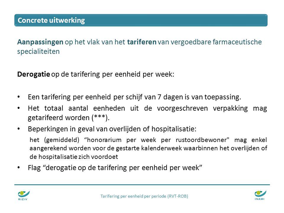 Tarifering per eenheid per periode (RVT-ROB) Aanpassingen op het vlak van het tariferen van vergoedbare farmaceutische specialiteiten Derogatie op de tarifering per eenheid per week: Een tarifering per eenheid per schijf van 7 dagen is van toepassing.