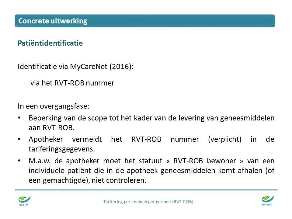 Tarifering per eenheid per periode (RVT-ROB) Patiëntidentificatie Identificatie via MyCareNet (2016): via het RVT-ROB nummer In een overgangsfase: Beperking van de scope tot het kader van de levering van geneesmiddelen aan RVT-ROB.