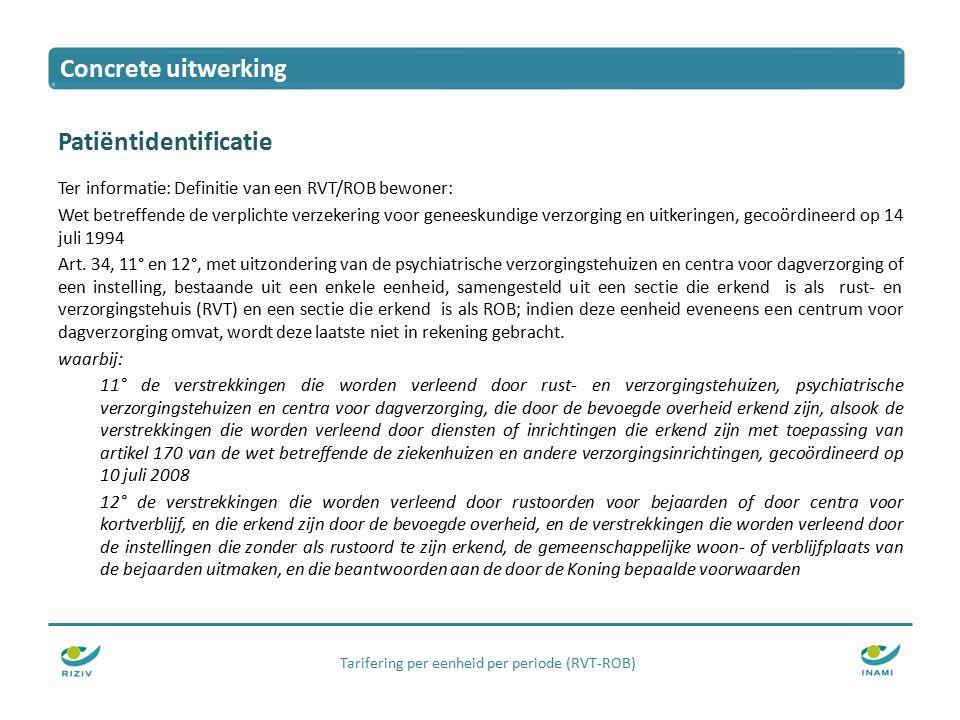 Tarifering per eenheid per periode (RVT-ROB) Patiëntidentificatie Ter informatie: Definitie van een RVT/ROB bewoner: Wet betreffende de verplichte verzekering voor geneeskundige verzorging en uitkeringen, gecoördineerd op 14 juli 1994 Art.