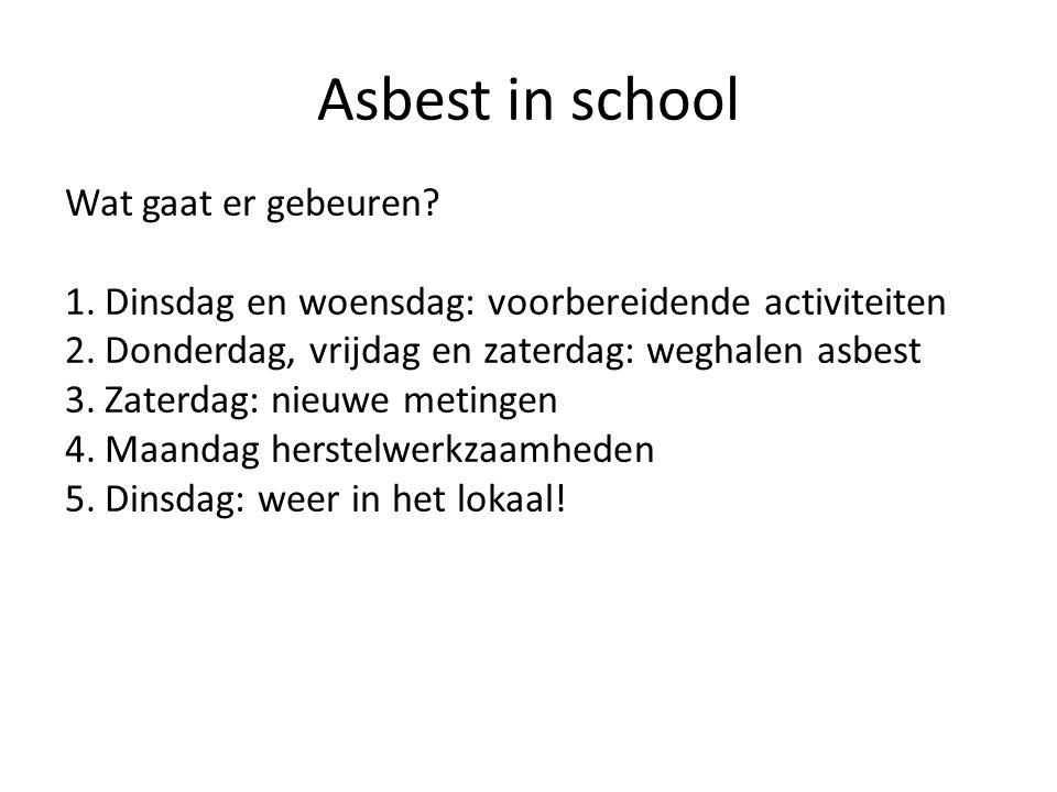 Asbest in school Wat gaat er gebeuren? 1.Dinsdag en woensdag: voorbereidende activiteiten 2.Donderdag, vrijdag en zaterdag: weghalen asbest 3.Zaterdag