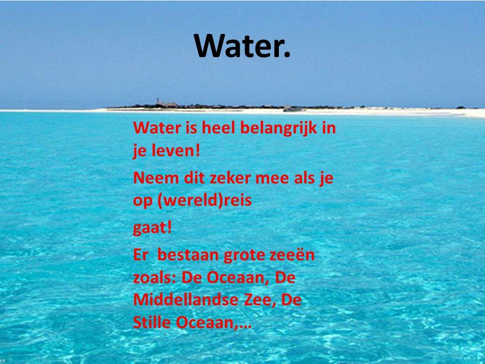 Water.Water is heel belangrijk in je leven. Neem dit zeker mee als je op (wereld)reis gaat.