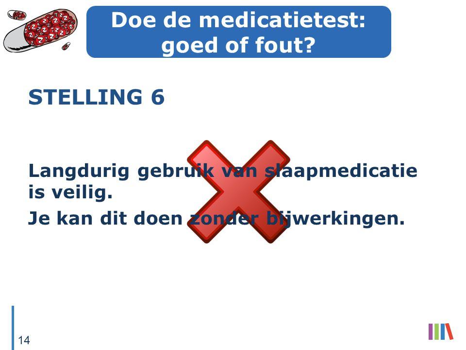 Doe de medicatietest: goed of fout? STELLING 6 Langdurig gebruik van slaapmedicatie is veilig. Je kan dit doen zonder bijwerkingen. 14