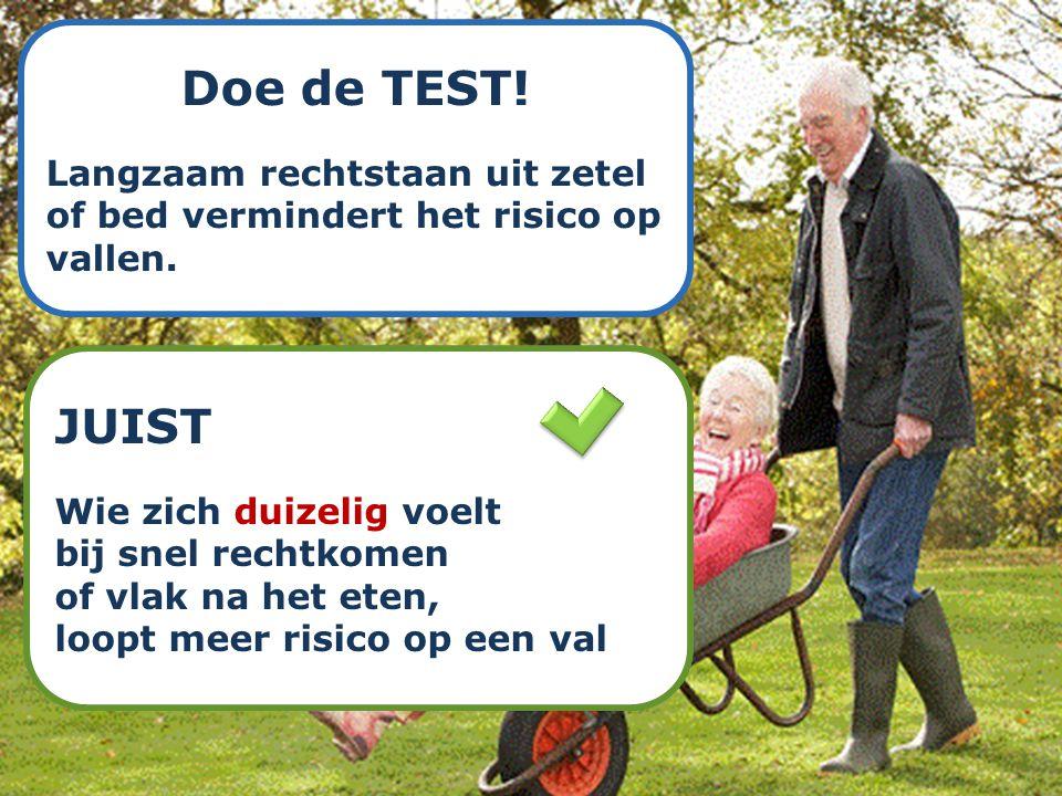 Doe de TEST! Langzaam rechtstaan uit zetel of bed vermindert het risico op vallen. JUIST Wie zich duizelig voelt bij snel rechtkomen of vlak na het et