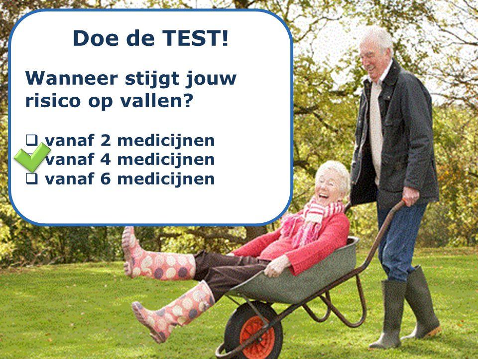Doe de TEST! Wanneer stijgt jouw risico op vallen?  vanaf 2 medicijnen  vanaf 4 medicijnen  vanaf 6 medicijnen