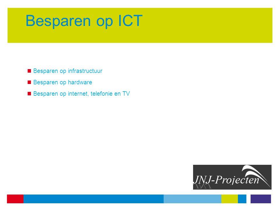 Besparen op ICT Besparen op infrastructuur Besparen op hardware Besparen op internet, telefonie en TV