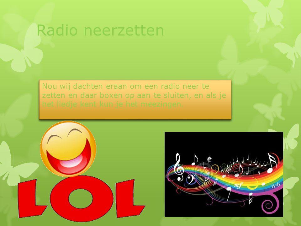 Radio neerzetten Nou wij dachten eraan om een radio neer te zetten en daar boxen op aan te sluiten, en als je het liedje kent kun je het meezingen.