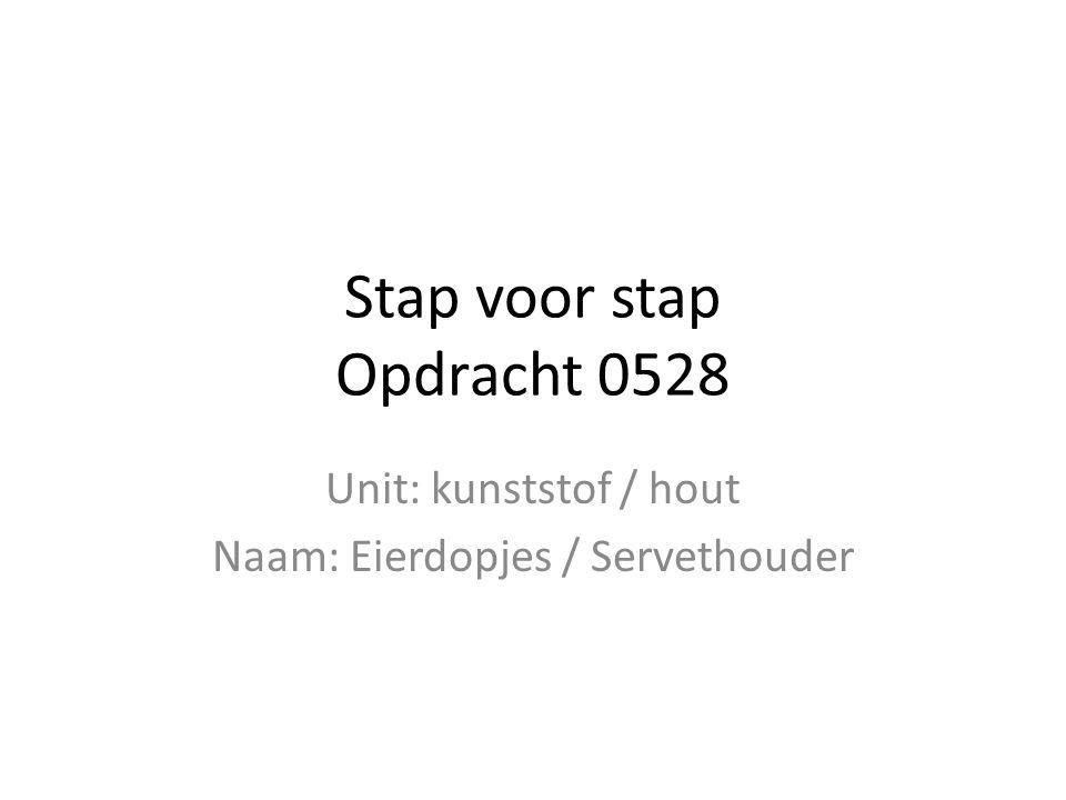 Stap voor stap Opdracht 0528 Unit: kunststof / hout Naam: Eierdopjes / Servethouder