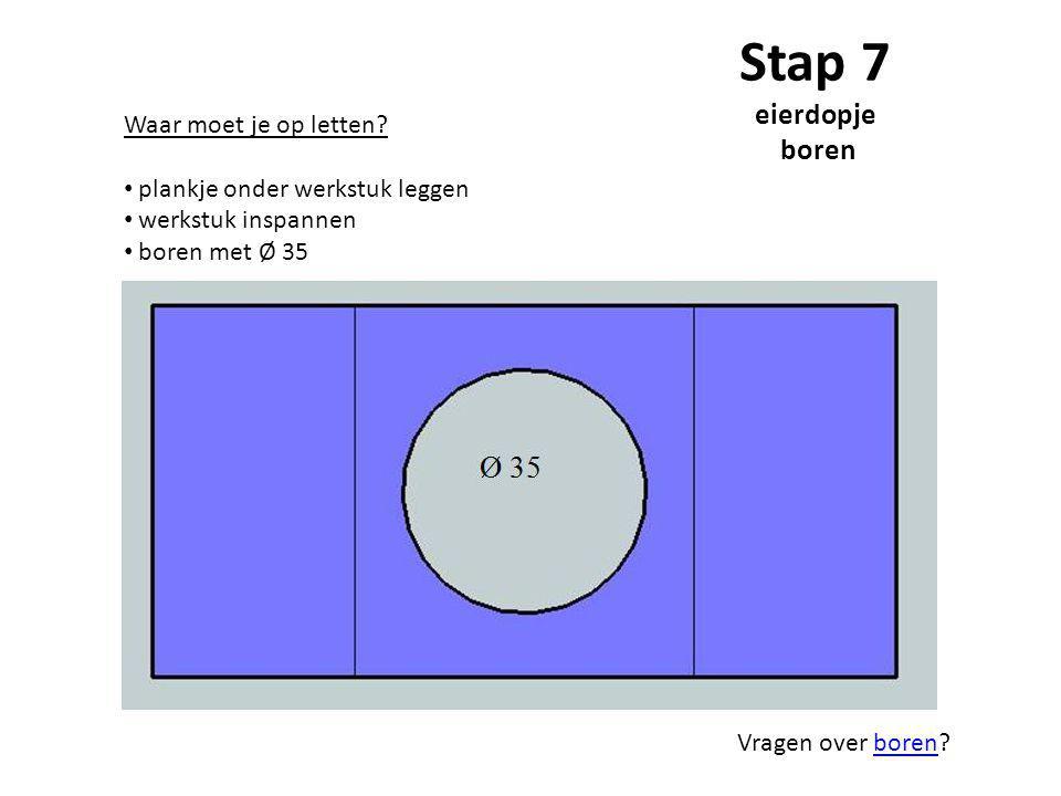 Stap 7 eierdopje boren Waar moet je op letten? plankje onder werkstuk leggen werkstuk inspannen boren met Ø 35 Vragen over boren?boren