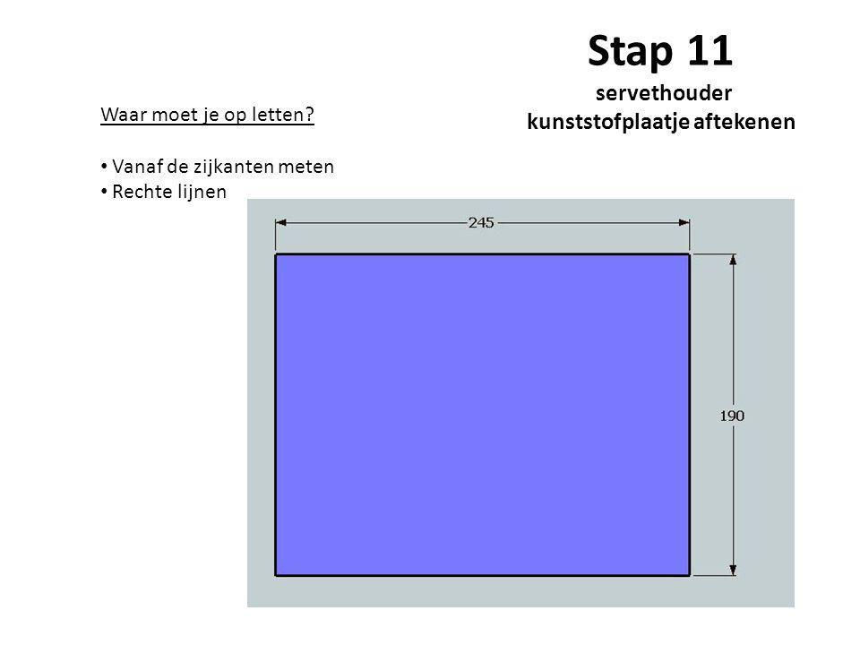 Stap 11 servethouder kunststofplaatje aftekenen Waar moet je op letten? Vanaf de zijkanten meten Rechte lijnen