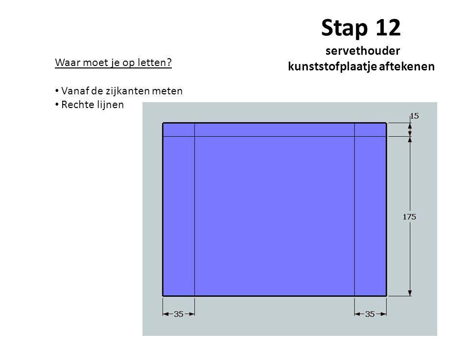 Stap 12 servethouder kunststofplaatje aftekenen Waar moet je op letten? Vanaf de zijkanten meten Rechte lijnen