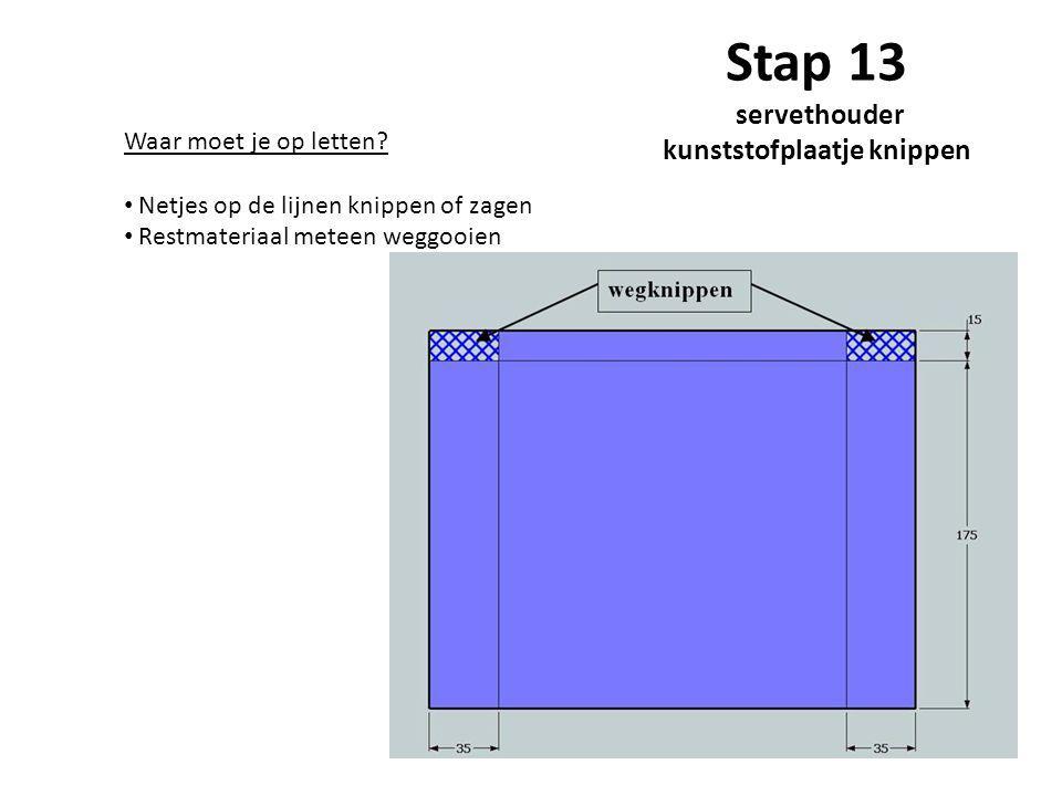 Stap 13 servethouder kunststofplaatje knippen Waar moet je op letten? Netjes op de lijnen knippen of zagen Restmateriaal meteen weggooien