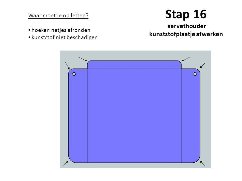 Stap 16 servethouder kunststofplaatje afwerken Waar moet je op letten? hoeken netjes afronden kunststof niet beschadigen