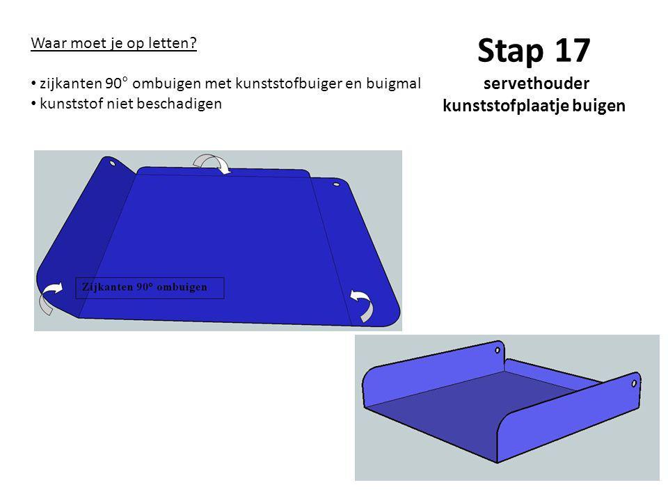Stap 17 servethouder kunststofplaatje buigen Waar moet je op letten? zijkanten 90° ombuigen met kunststofbuiger en buigmal kunststof niet beschadigen