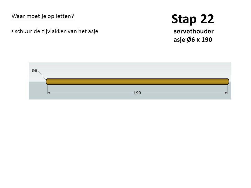 Stap 22 servethouder asje Ø6 x 190 Waar moet je op letten? schuur de zijvlakken van het asje