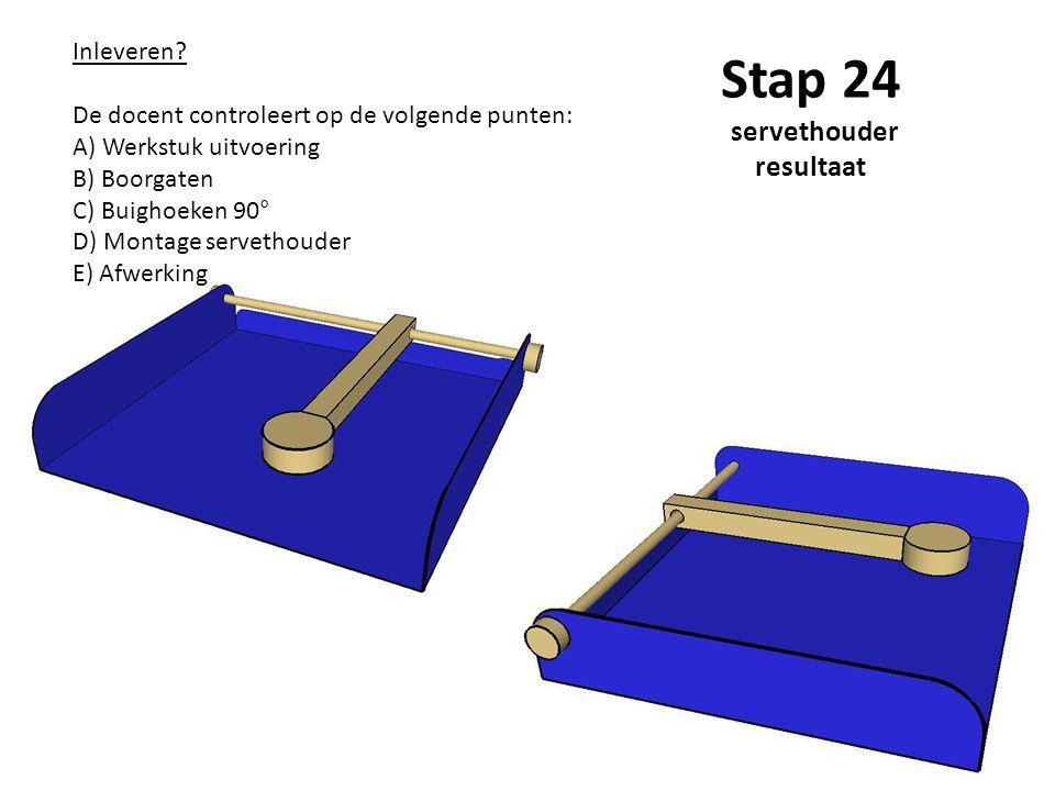 Stap 24 servethouder resultaat Inleveren? De docent controleert op de volgende punten: A) Werkstuk uitvoering B) Boorgaten C) Buighoeken 90° D) Montag