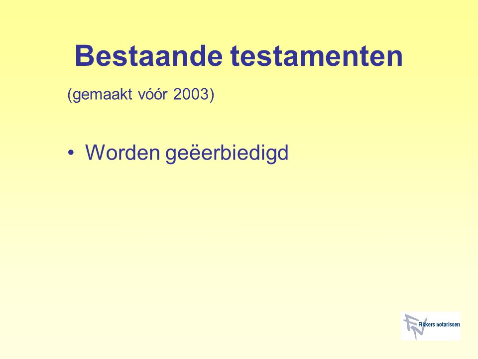 Bestaande testamenten (gemaakt vóór 2003) Worden geëerbiedigd