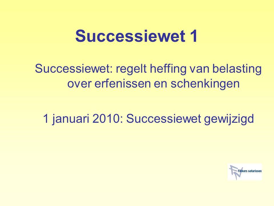 Successiewet 1 Successiewet: regelt heffing van belasting over erfenissen en schenkingen 1 januari 2010: Successiewet gewijzigd