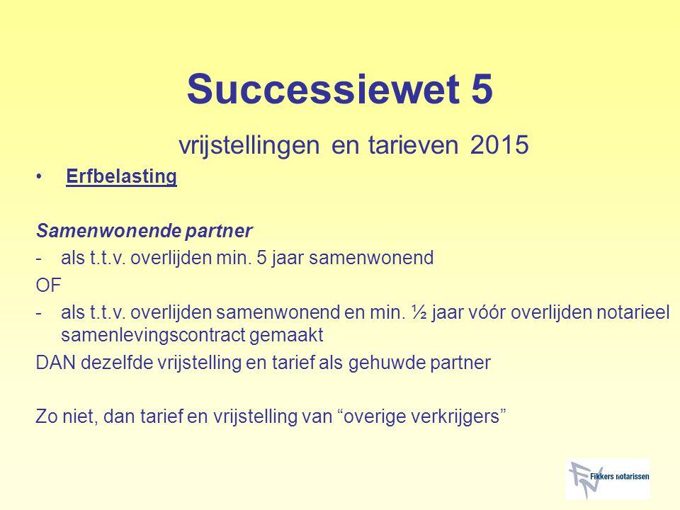 Successiewet 5 vrijstellingen en tarieven 2015 Erfbelasting Samenwonende partner -als t.t.v. overlijden min. 5 jaar samenwonend OF -als t.t.v. overlij