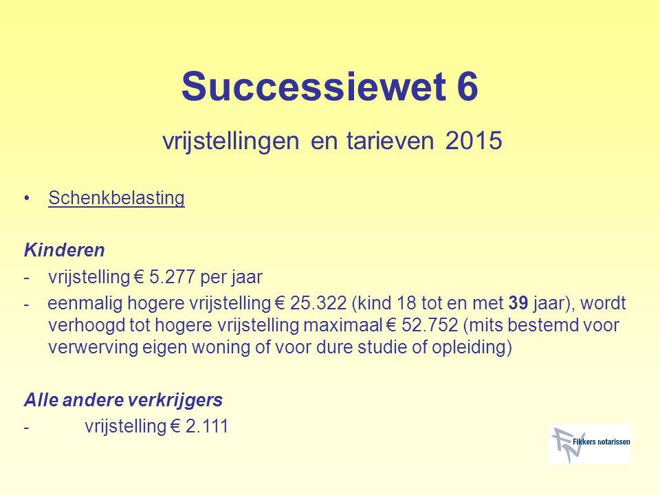 Successiewet 6 vrijstellingen en tarieven 2015 Schenkbelasting Kinderen -vrijstelling € 5.277 per jaar - eenmalig hogere vrijstelling € 25.322 (kind 1
