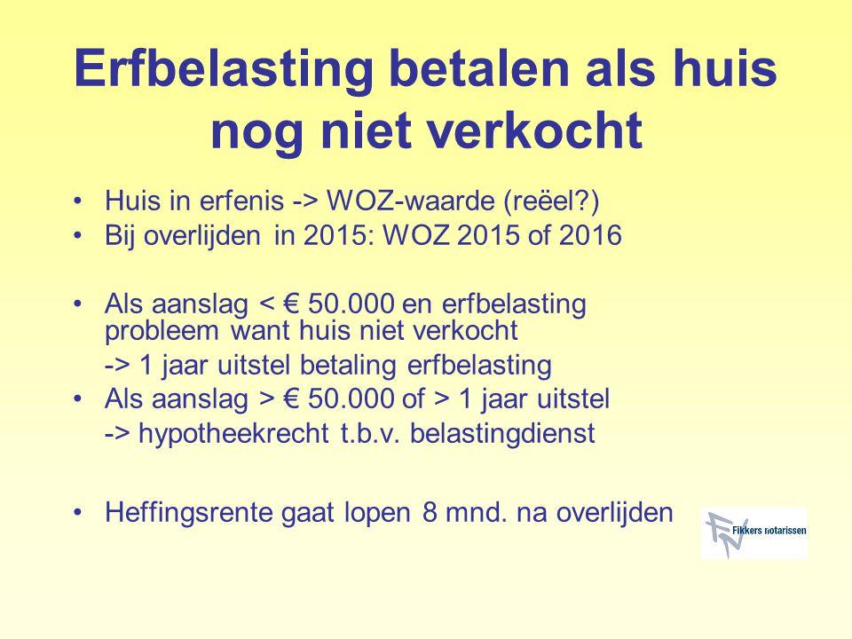 Erfbelasting betalen als huis nog niet verkocht Huis in erfenis -> WOZ-waarde (reëel?) Bij overlijden in 2015: WOZ 2015 of 2016 Als aanslag < € 50.000