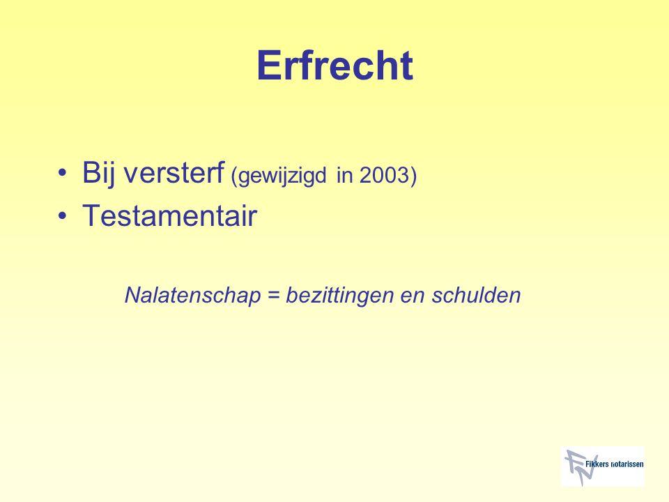 Erfrecht Bij versterf (gewijzigd in 2003) Testamentair Nalatenschap = bezittingen en schulden