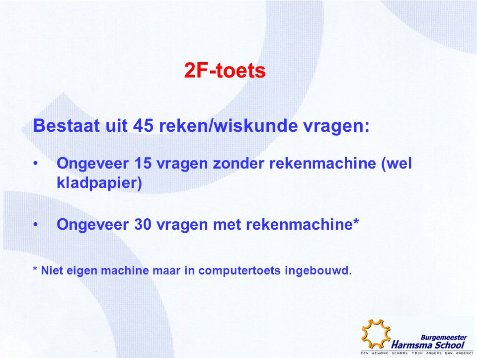 2F-toets Bestaat uit 45 reken/wiskunde vragen: Ongeveer 15 vragen zonder rekenmachine (wel kladpapier) Ongeveer 30 vragen met rekenmachine* * Niet eig
