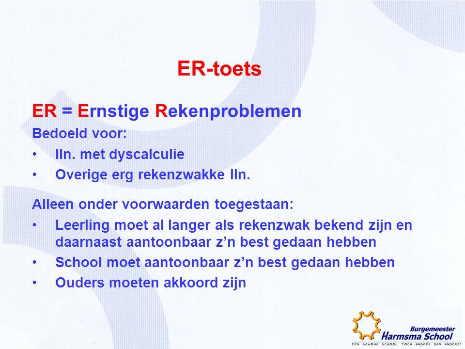 ER-toets ER = Ernstige Rekenproblemen Bedoeld voor: lln. met dyscalculie Overige erg rekenzwakke lln. Alleen onder voorwaarden toegestaan: Leerling mo