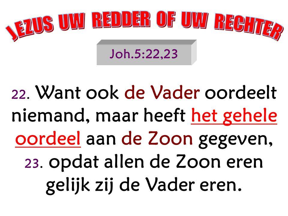 Joh.5:22,23 22. Want ook de Vader oordeelt niemand, maar heeft het gehele oordeel aan de Zoon gegeven, 23. opdat allen de Zoon eren gelijk zij de Vade