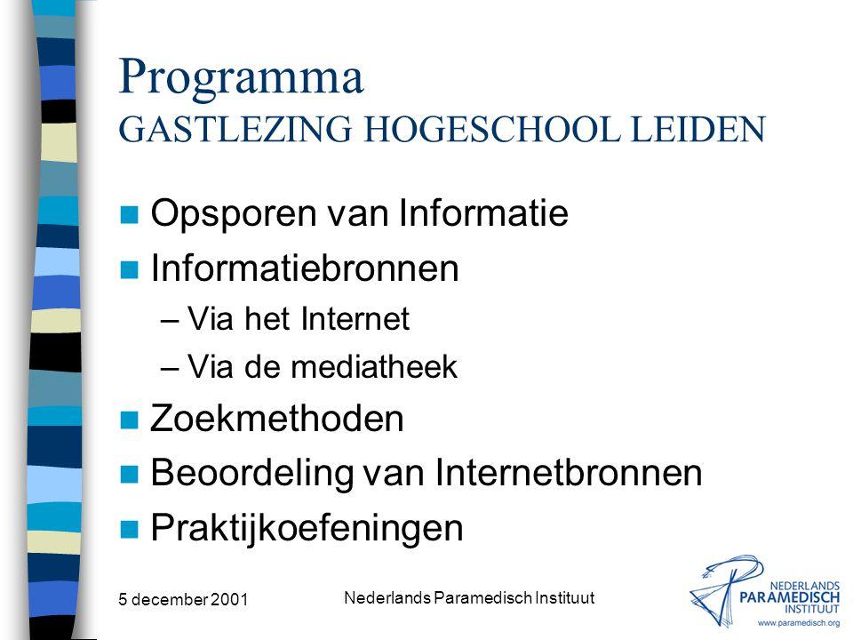 5 december 2001 Nederlands Paramedisch Instituut Programma GASTLEZING HOGESCHOOL LEIDEN Opsporen van Informatie Informatiebronnen –Via het Internet –Via de mediatheek Zoekmethoden Beoordeling van Internetbronnen Praktijkoefeningen