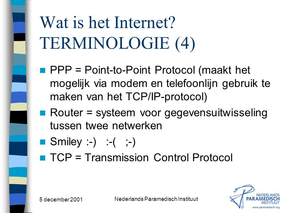 5 december 2001 Nederlands Paramedisch Instituut Wat is het Internet? TERMINOLOGIE (3) Hypertext = documenten die links naar andere documenten bevatte