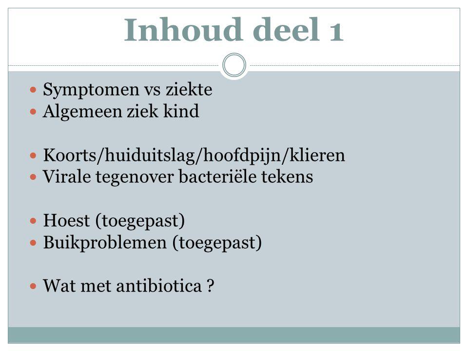 Inhoud deel 1 Symptomen vs ziekte Algemeen ziek kind Koorts/huiduitslag/hoofdpijn/klieren Virale tegenover bacteriële tekens Hoest (toegepast) Buikproblemen (toegepast) Wat met antibiotica ?