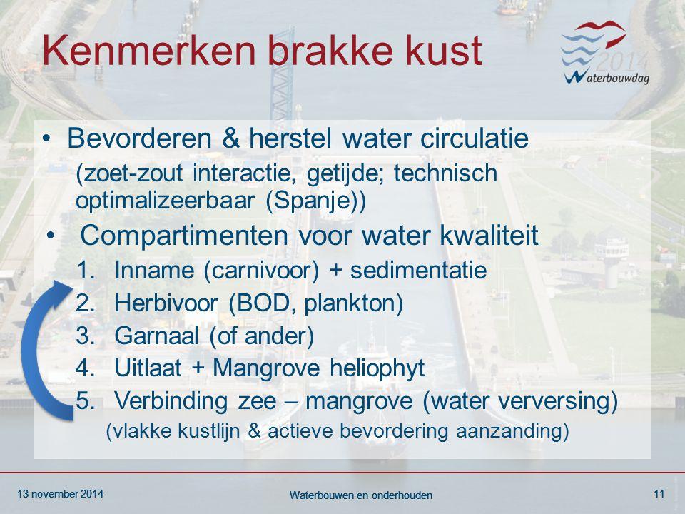 13 november 201411 Waterbouwen en onderhouden 13 november 201411 Waterbouwen en onderhouden 13 november 201411 Waterbouwen en onderhouden Kenmerken brakke kust Bevorderen & herstel water circulatie (zoet-zout interactie, getijde; technisch optimalizeerbaar (Spanje)) Compartimenten voor water kwaliteit 1.Inname (carnivoor) + sedimentatie 2.Herbivoor (BOD, plankton) 3.Garnaal (of ander) 4.Uitlaat + Mangrove heliophyt 5.Verbinding zee – mangrove (water verversing) (vlakke kustlijn & actieve bevordering aanzanding)