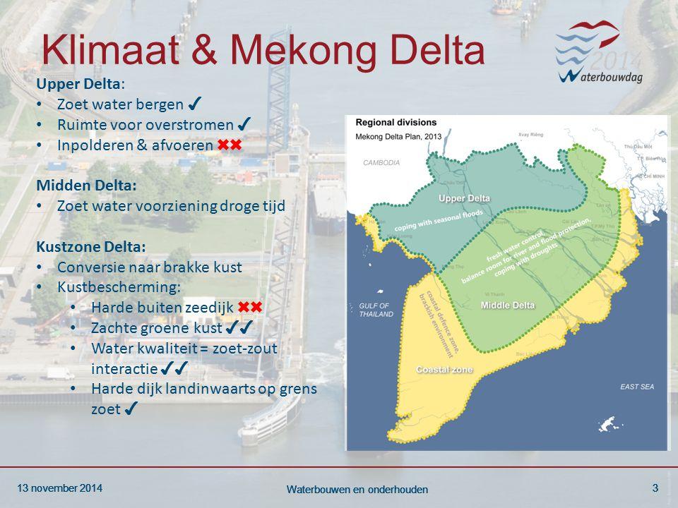 13 november 20143 Waterbouwen en onderhouden 13 november 20143 Waterbouwen en onderhouden 13 november 20143 Waterbouwen en onderhouden Klimaat & Mekong Delta Upper Delta: Zoet water bergen ✔ Ruimte voor overstromen ✔ Inpolderen & afvoeren ✖✖ Midden Delta: Zoet water voorziening droge tijd Kustzone Delta: Conversie naar brakke kust Kustbescherming: Harde buiten zeedijk ✖✖ Zachte groene kust ✔✔ Water kwaliteit = zoet-zout interactie ✔✔ Harde dijk landinwaarts op grens zoet ✔