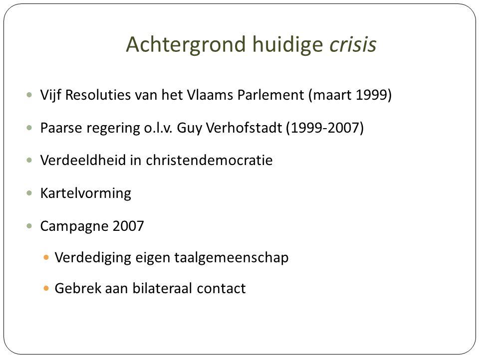 Achtergrond huidige crisis Vijf Resoluties van het Vlaams Parlement (maart 1999) Paarse regering o.l.v. Guy Verhofstadt (1999-2007) Verdeeldheid in ch