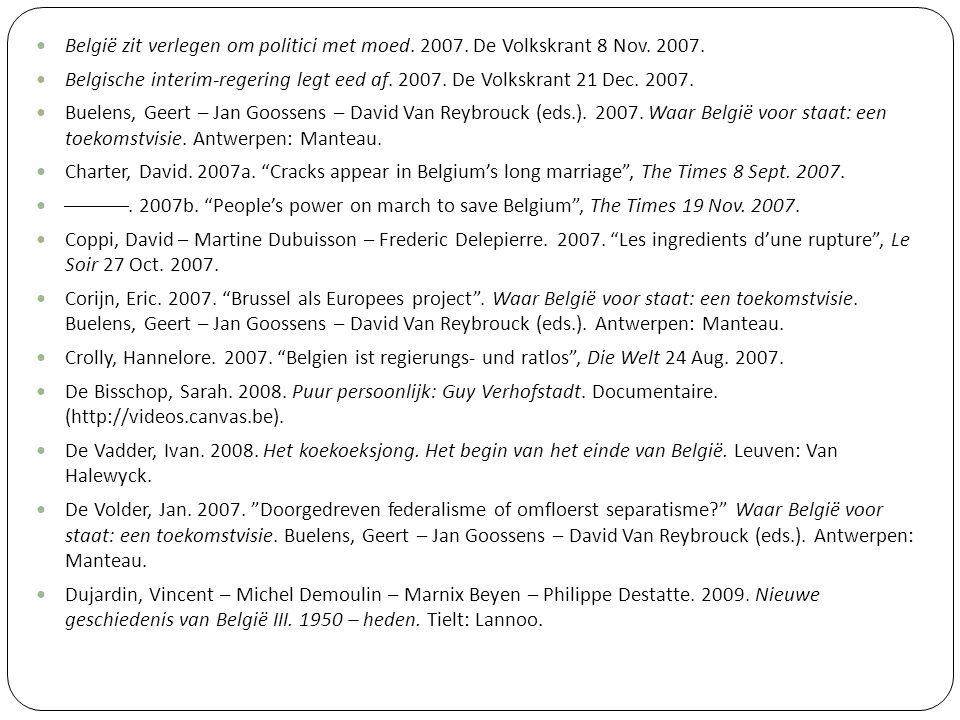 België zit verlegen om politici met moed. 2007. De Volkskrant 8 Nov. 2007. Belgische interim-regering legt eed af. 2007. De Volkskrant 21 Dec. 2007. B
