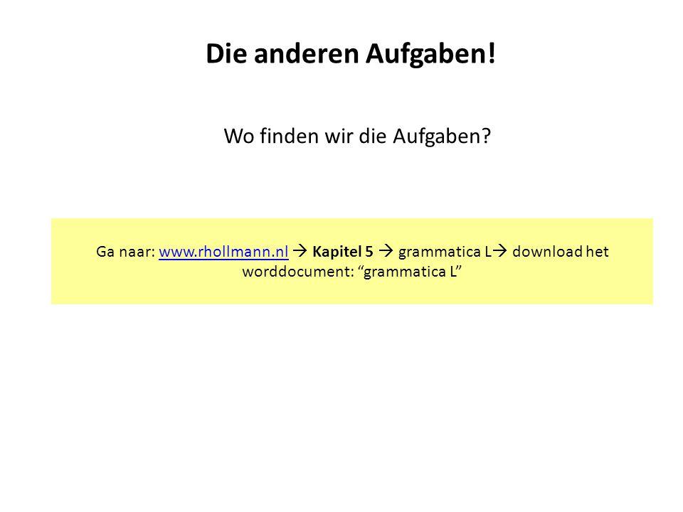 """Die anderen Aufgaben! Wo finden wir die Aufgaben? Ga naar: www.rhollmann.nl  Kapitel 5  grammatica L  download het worddocument: """"grammatica L""""www."""