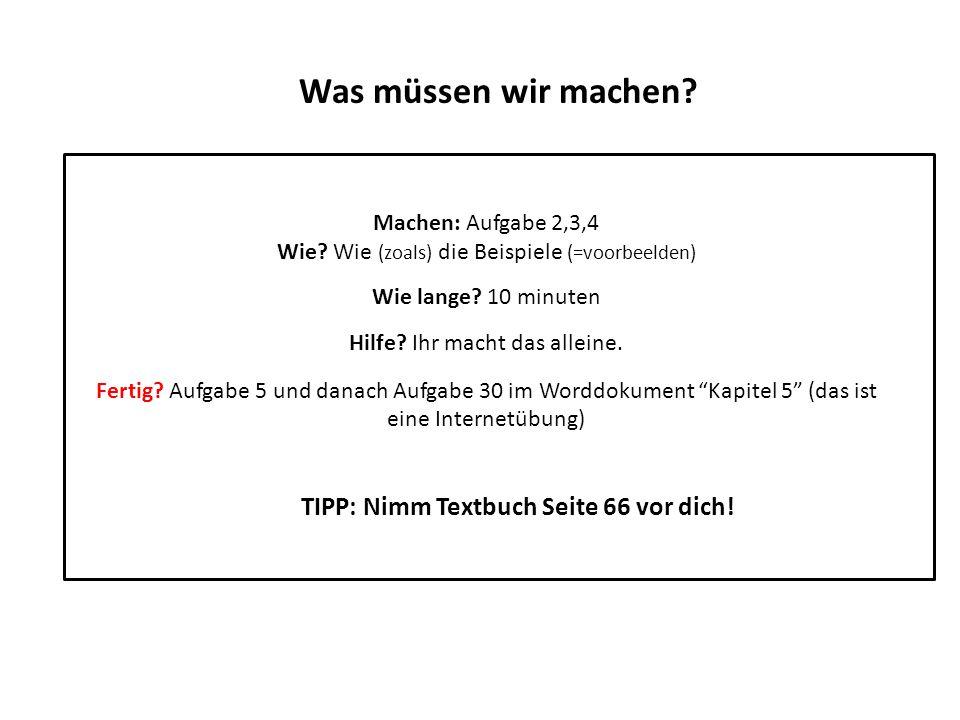 Was müssen wir machen? Machen: Aufgabe 2,3,4 Wie? Wie (zoals) die Beispiele (=voorbeelden) Wie lange? 10 minuten Hilfe? Ihr macht das alleine. Fertig?