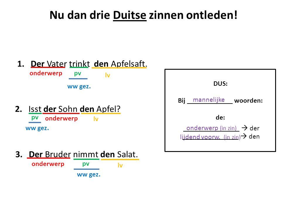 1. Der Vater trinkt den Apfelsaft. ww gez. onderwerp pv lv Nu dan drie Duitse zinnen ontleden! 2. Isst der Sohn den Apfel? ww gez. onderwerp pv lv 3.
