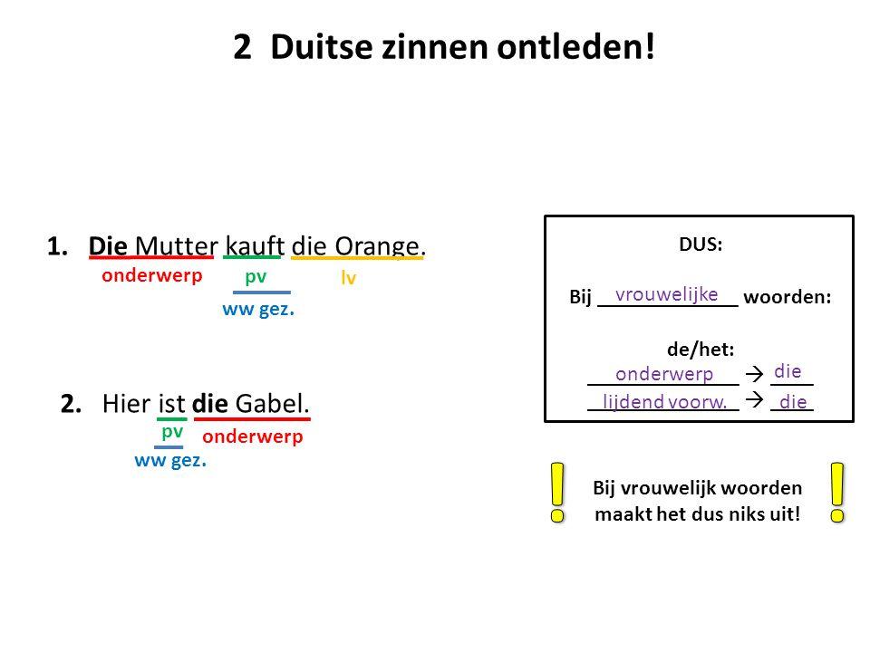 1. Die Mutter kauft die Orange. ww gez. onderwerp pv lv 2 Duitse zinnen ontleden! 2. Hier ist die Gabel. ww gez. onderwerp pv DUS: Bij _____________ w