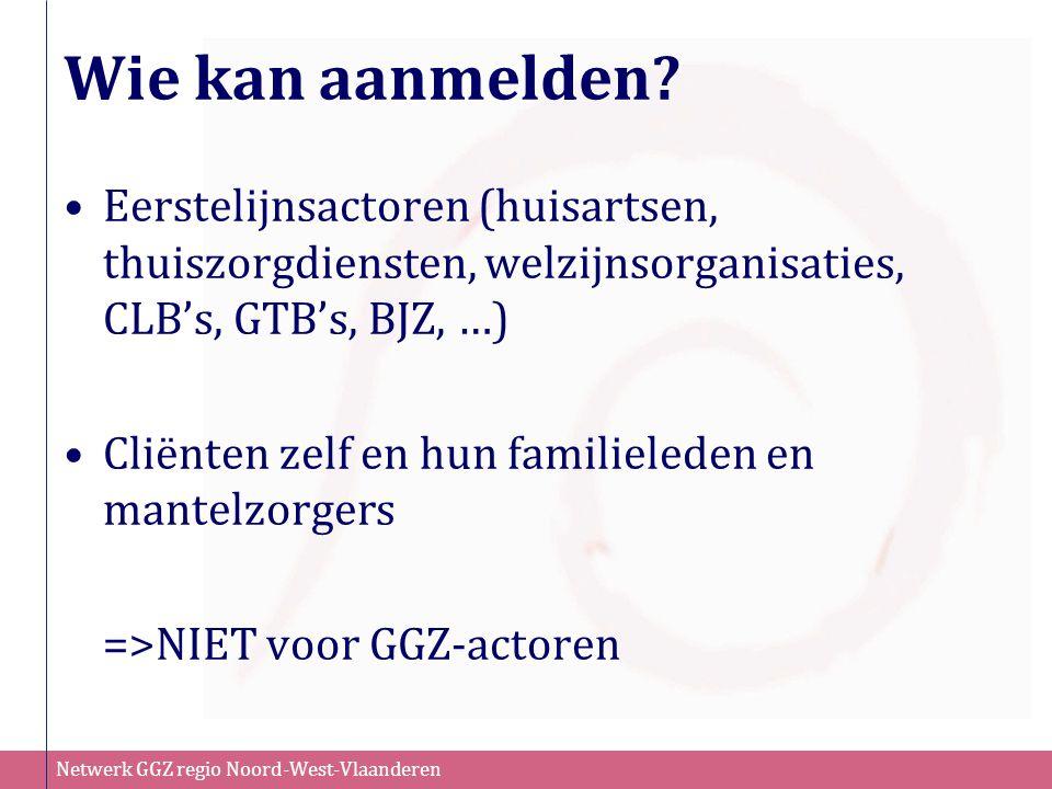 Netwerk GGZ regio Noord-West-Vlaanderen Eerstelijnsactoren (huisartsen, thuiszorgdiensten, welzijnsorganisaties, CLB's, GTB's, BJZ, …) Cliënten zelf e