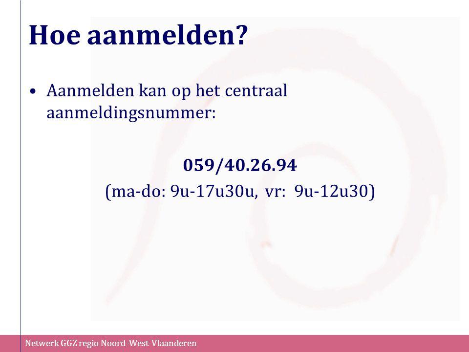 Netwerk GGZ regio Noord-West-Vlaanderen Hoe aanmelden? Aanmelden kan op het centraal aanmeldingsnummer: 059/40.26.94 (ma-do: 9u-17u30u, vr: 9u-12u30)