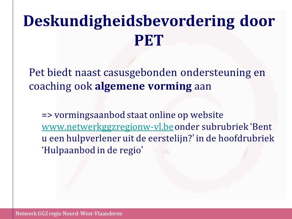 Netwerk GGZ regio Noord-West-Vlaanderen Deskundigheidsbevordering door PET Pet biedt naast casusgebonden ondersteuning en coaching ook algemene vormin